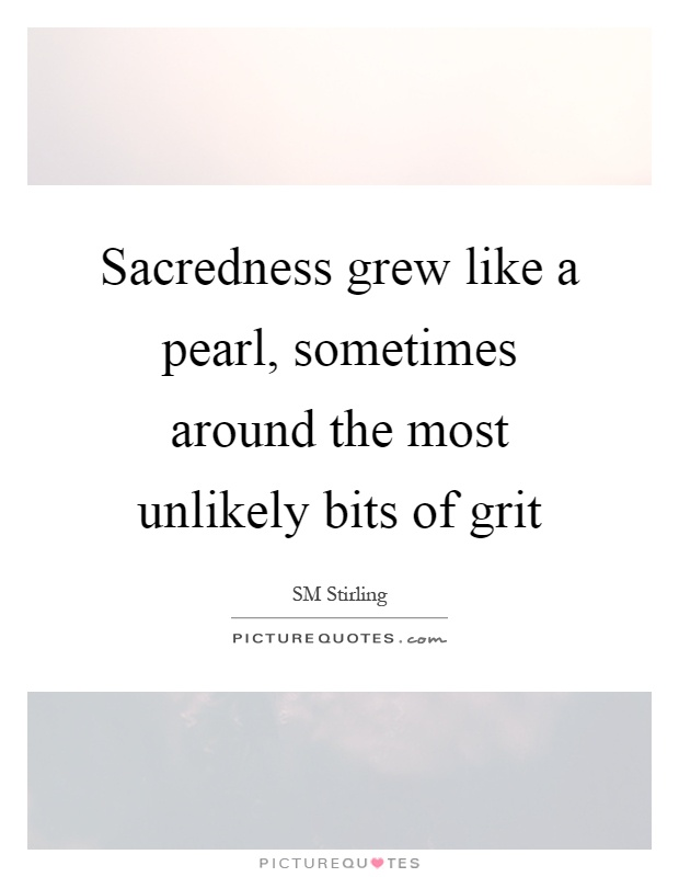 Sacredness grew like a pearl, sometimes around the most unlikely bits of grit Picture Quote #1