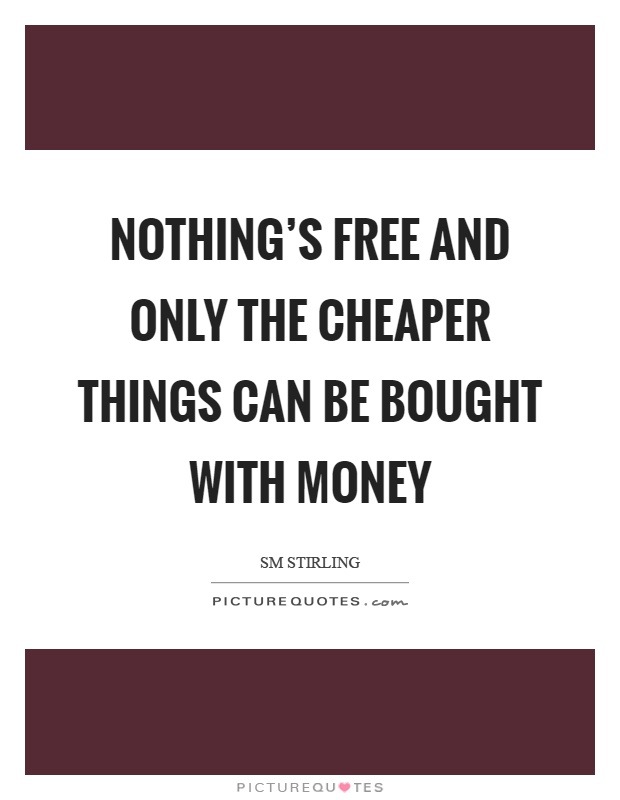 Nothing's free and only the cheaper things can be bought with money Picture Quote #1
