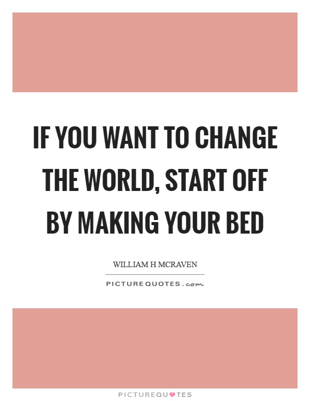 If you want to change the world, start off by making your bed Picture Quote #1