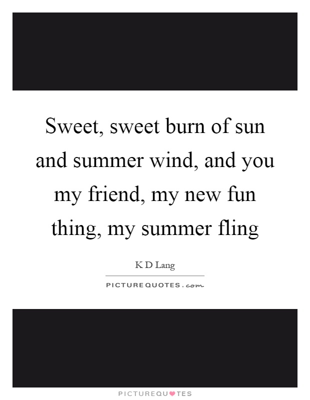 Sweet, sweet burn of sun and summer wind, and you my friend, my new fun thing, my summer fling Picture Quote #1