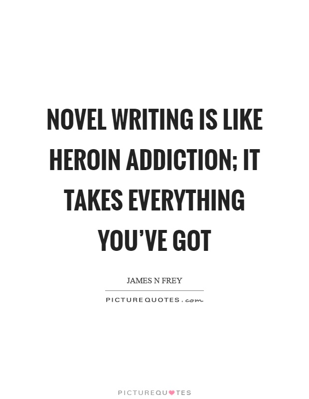Novel writing is like heroin addiction; it takes everything you've got Picture Quote #1