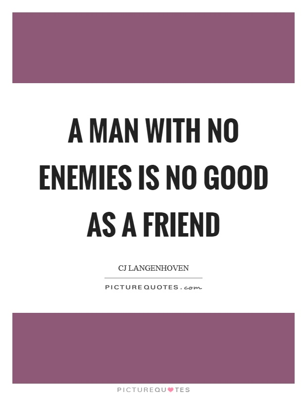 A man with no enemies is no good as a friend Picture Quote #1