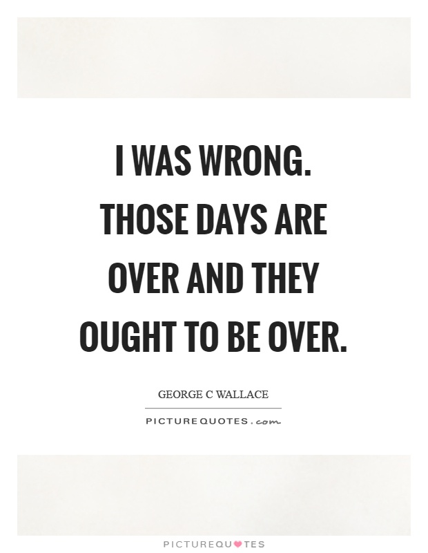 I was wrong. Those days are over and they ought to be over Picture Quote #1