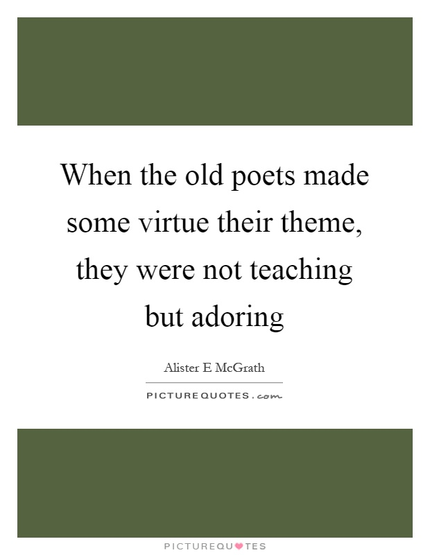 When the old poets made some virtue their theme, they were not teaching but adoring Picture Quote #1