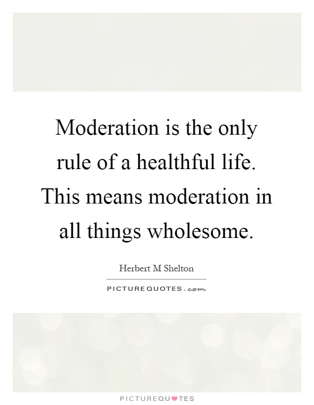Moderation is the only rule of a healthful life. This means moderation in all things wholesome Picture Quote #1