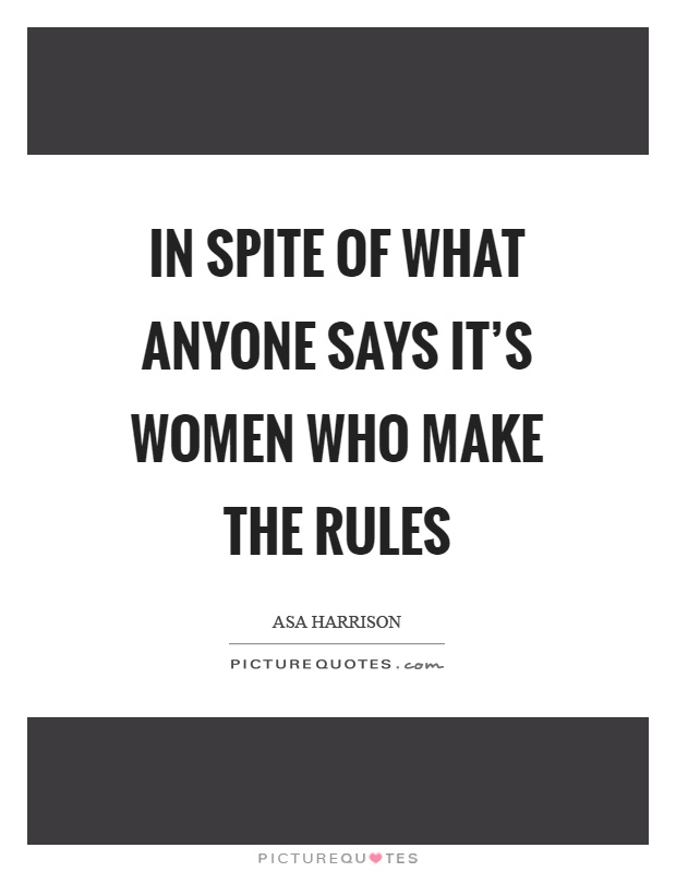 In spite of what anyone says it's women who make the rules Picture Quote #1