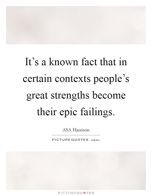 It's a known fact that in certain contexts people's great strengths become their epic failings Picture Quote #1