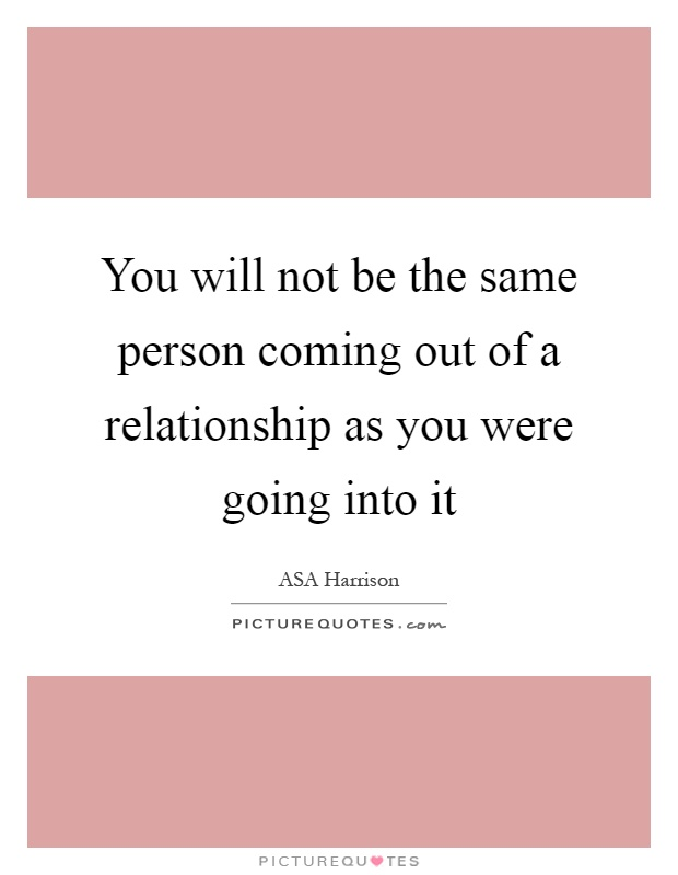 You will not be the same person coming out of a relationship as you were going into it Picture Quote #1