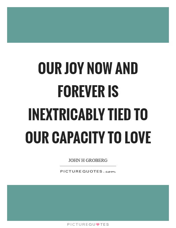 Our joy now and forever is inextricably tied to our capacity to love Picture Quote #1
