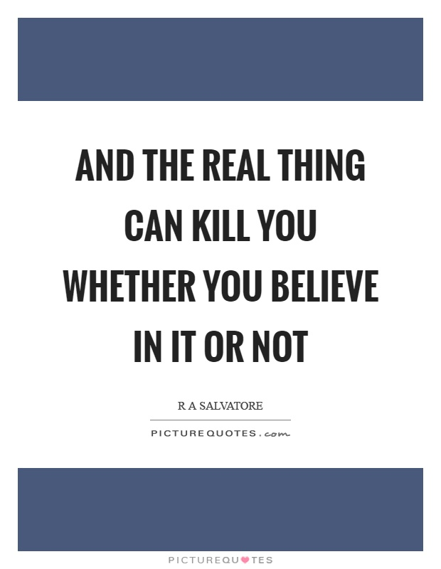 And the real thing can kill you whether you believe in it or not Picture Quote #1
