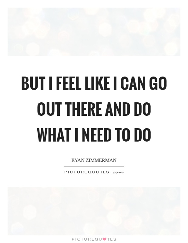But I feel like I can go out there and do what I need to do Picture Quote #1