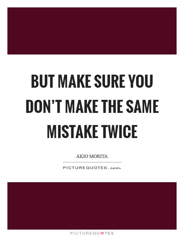 Making The Same Mistake Twice Quotes: But Make Sure You Don't Make The Same Mistake Twice