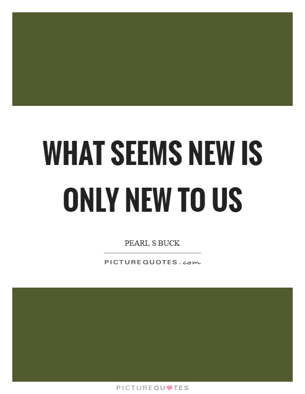 What seems new is only new to us Picture Quote #1