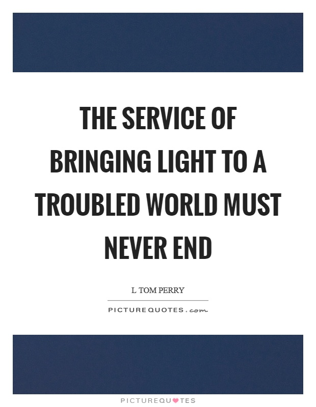 The service of bringing light to a troubled world must never end Picture Quote #1
