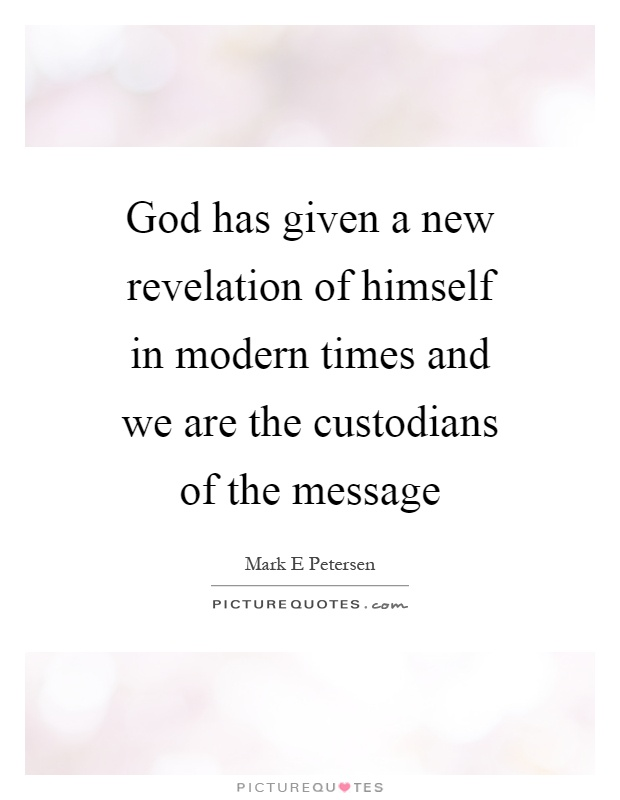 God has given a new revelation of himself in modern times and we are the custodians of the message Picture Quote #1