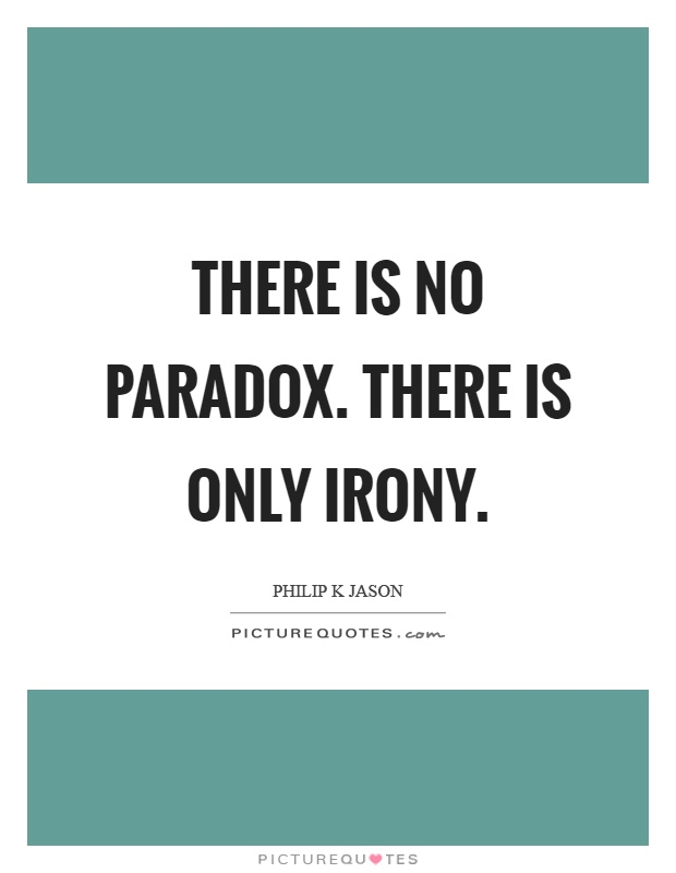 There is no paradox. There is only irony Picture Quote #1