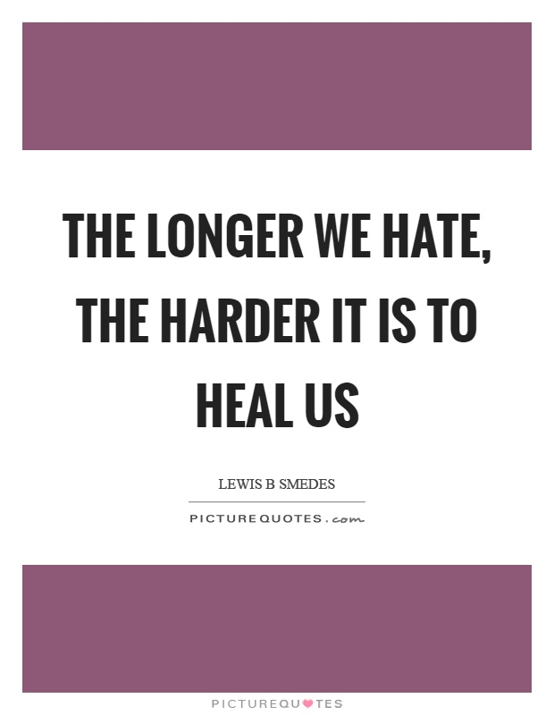 The longer we hate, the harder it is to heal us Picture Quote #1