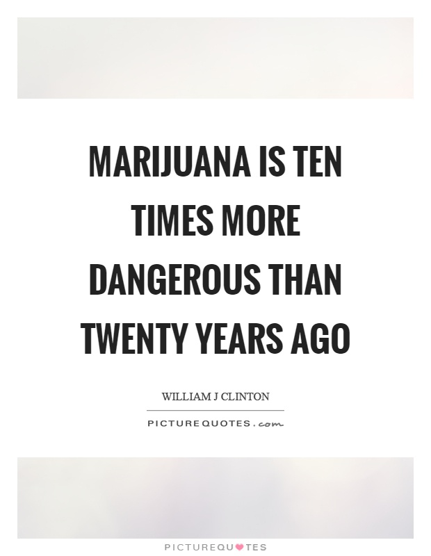 Marijuana is ten times more dangerous than twenty years ago Picture Quote #1