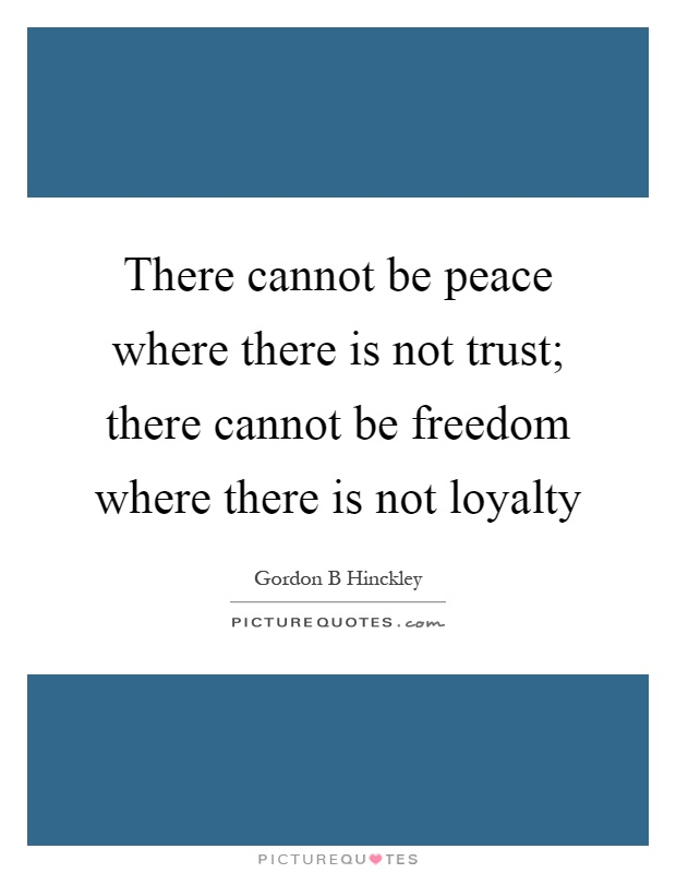 There cannot be peace where there is not trust; there cannot be freedom where there is not loyalty Picture Quote #1