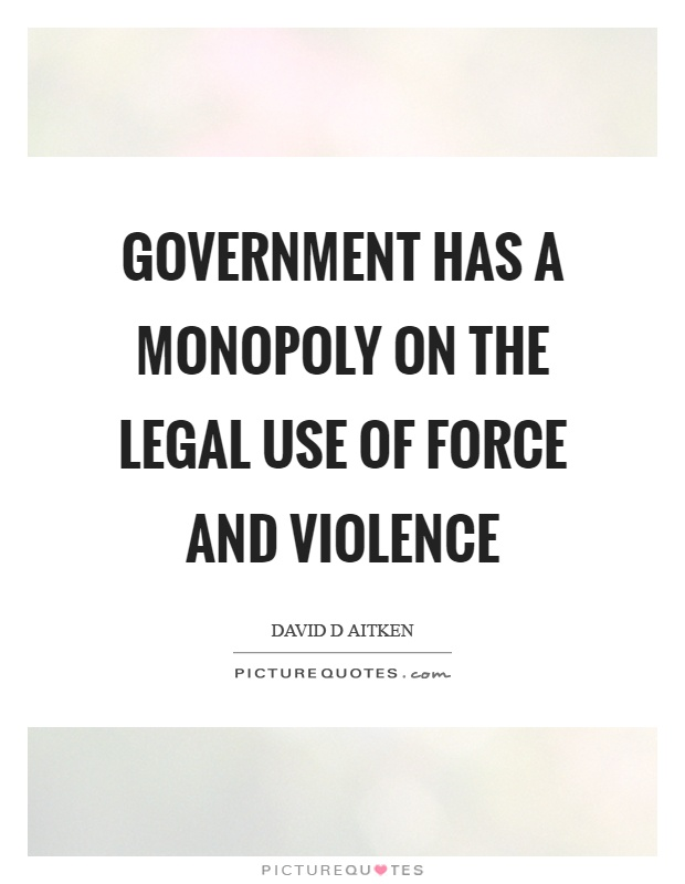 Government has a monopoly on the legal use of force and violence Picture Quote #1