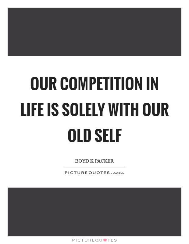 Our competition in life is solely with our old self Picture Quote #1