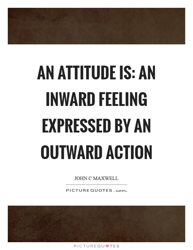 An attitude is: an inward feeling expressed by an outward action Picture Quote #1