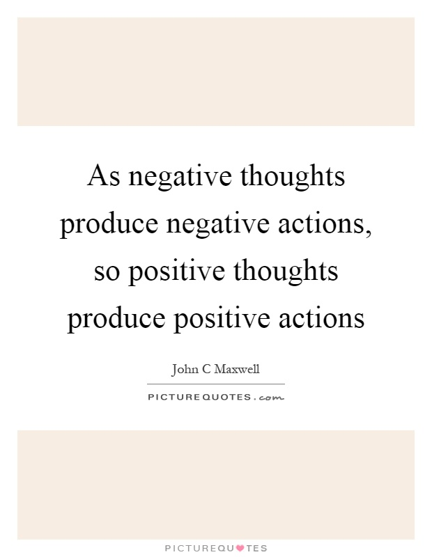 As negative thoughts produce negative actions, so positive thoughts produce positive actions Picture Quote #1