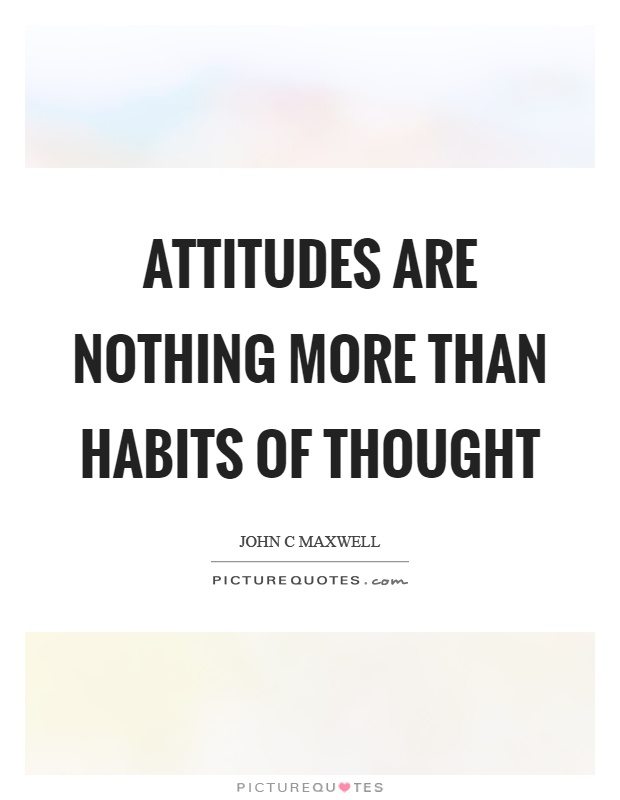 Attitudes are nothing more than habits of thought Picture Quote #1