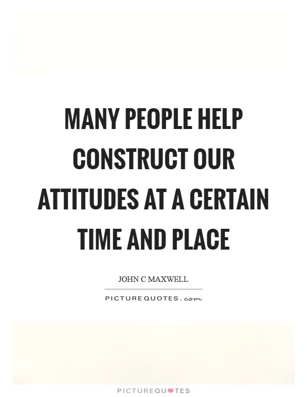 Many people help construct our attitudes at a certain time and place Picture Quote #1