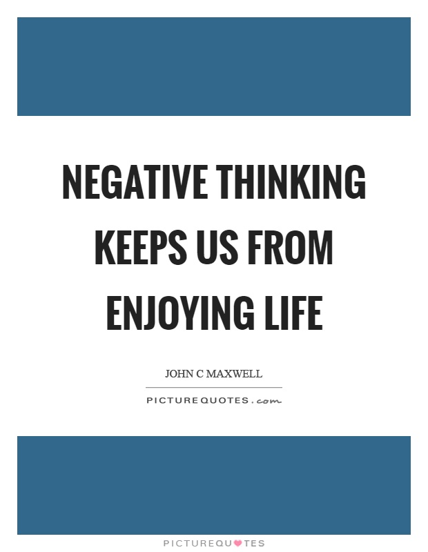 Negative thinking keeps us from enjoying life Picture Quote #1