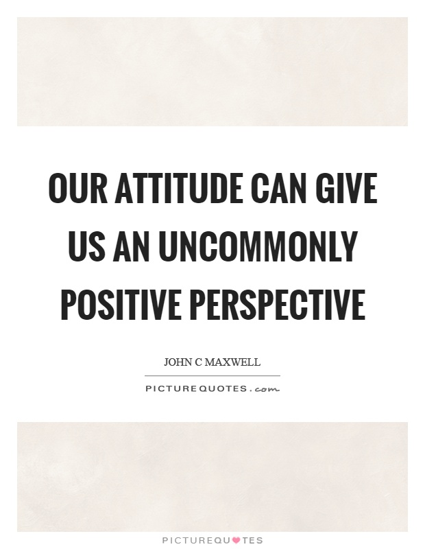 Our attitude can give us an uncommonly positive perspective Picture Quote #1