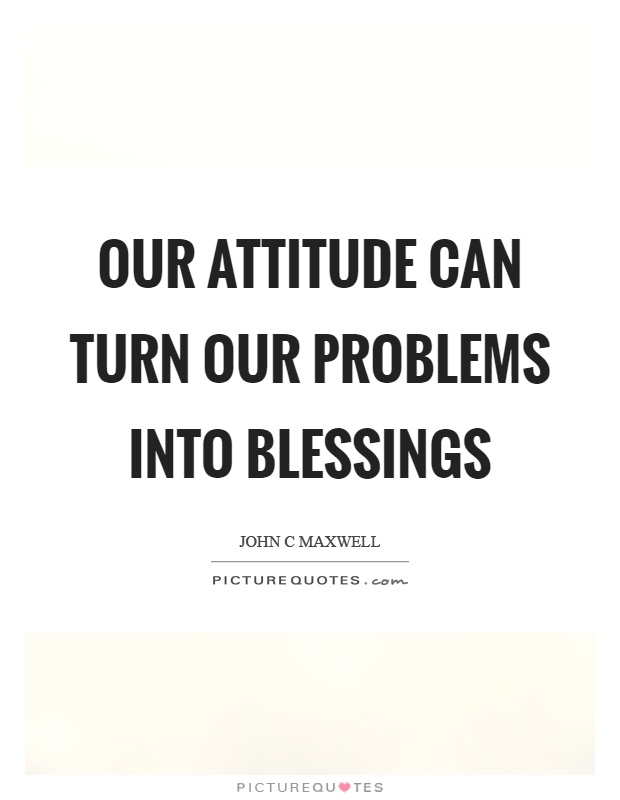 Our attitude can turn our problems into blessings Picture Quote #1