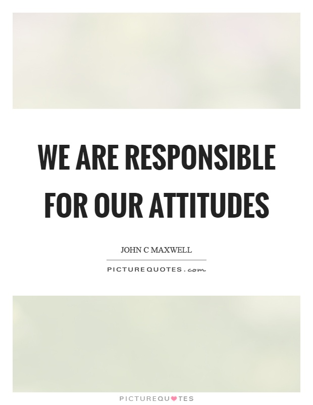We are responsible for our attitudes Picture Quote #1