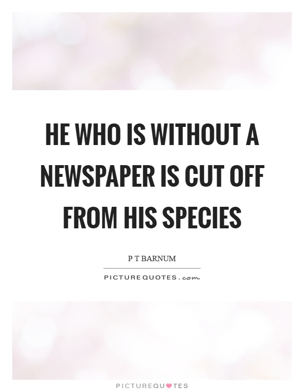 He who is without a newspaper is cut off from his species Picture Quote #1