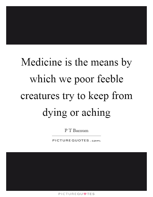 Medicine is the means by which we poor feeble creatures try to keep from dying or aching Picture Quote #1