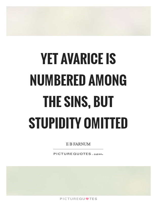 Yet avarice is numbered among the sins, but stupidity omitted Picture Quote #1