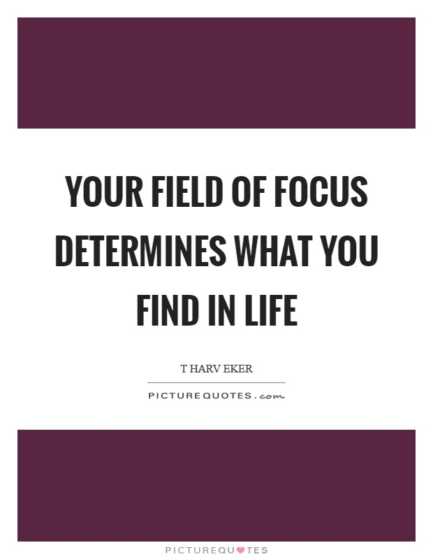 Your field of focus determines what you find in life Picture Quote #1