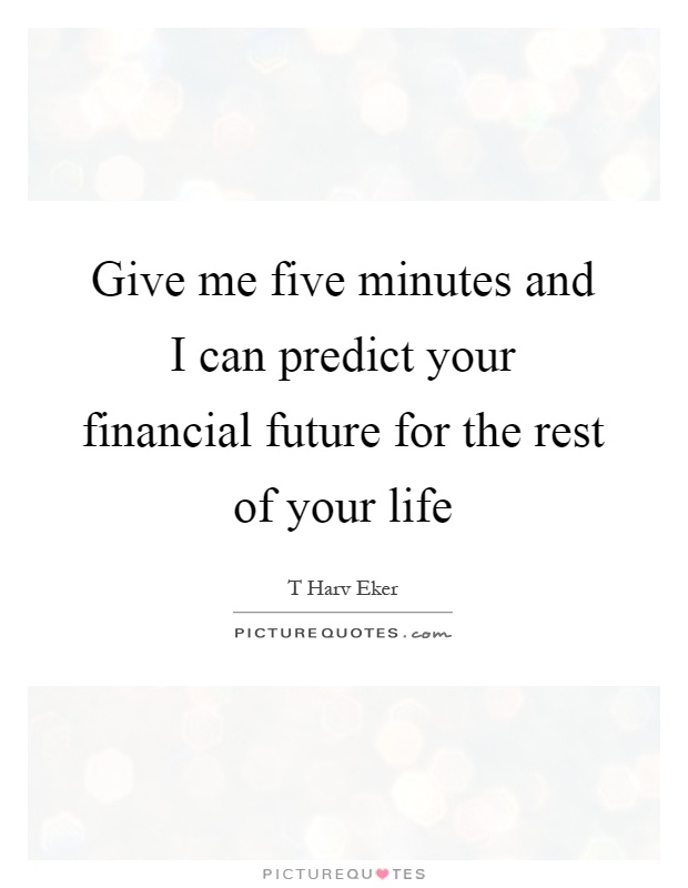 Give me five minutes and I can predict your financial future for the rest of your life Picture Quote #1