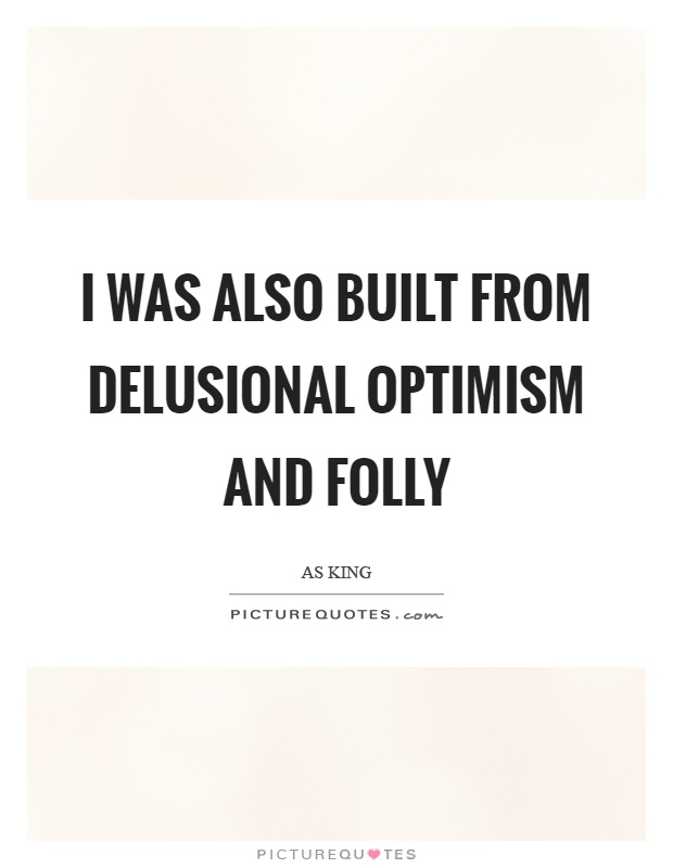 I was also built from delusional optimism and folly Picture Quote #1