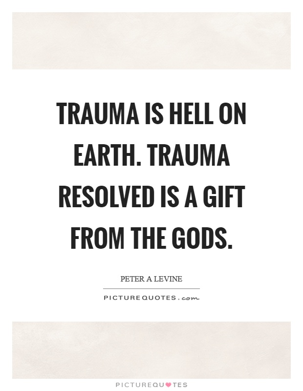 Trauma is hell on earth. Trauma resolved is a gift from the gods Picture Quote #1