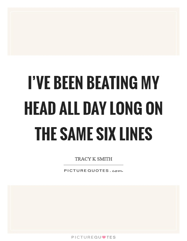 I've been beating my head all day long on the same six lines Picture Quote #1