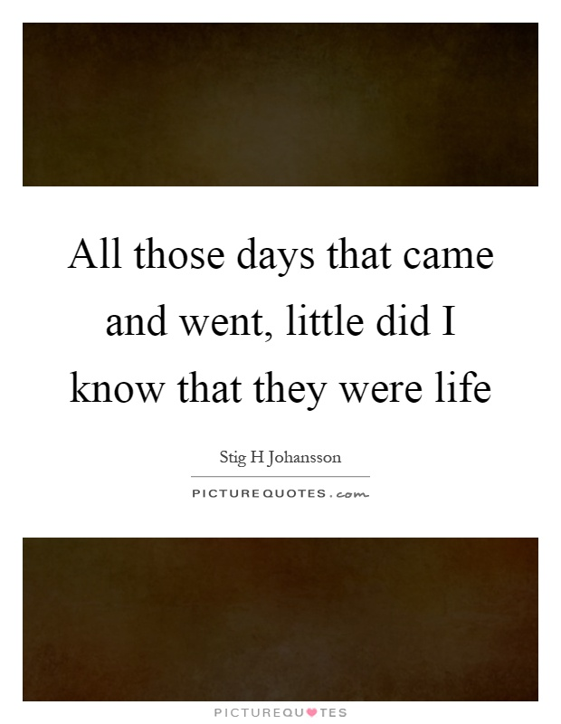 All those days that came and went, little did I know that they were life Picture Quote #1