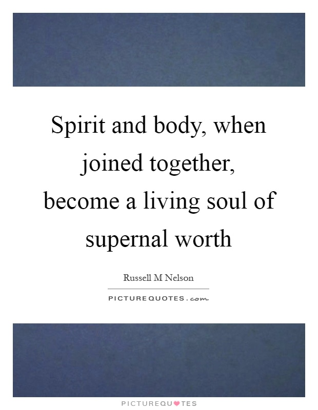 Spirit and body, when joined together, become a living soul of supernal worth Picture Quote #1