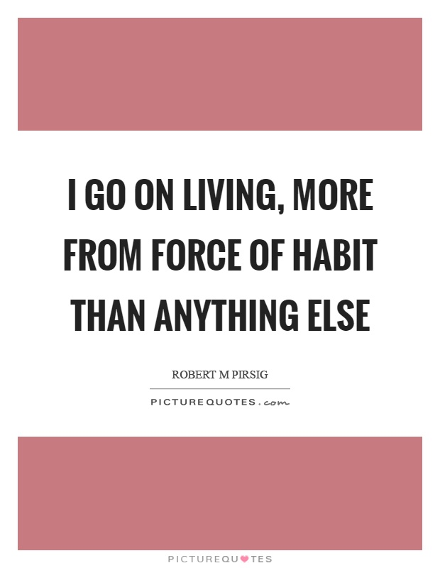 I go on living, more from force of habit than anything else Picture Quote #1