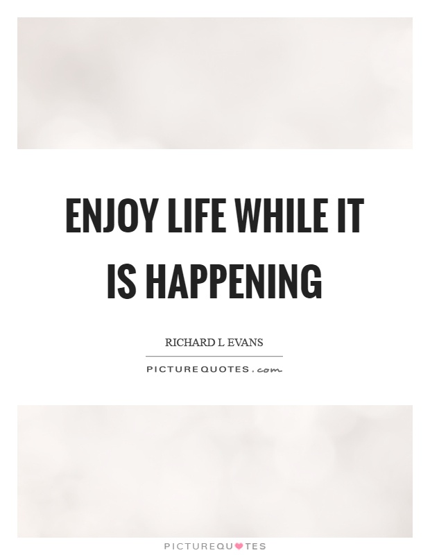 Enjoy life while it is happening Picture Quote #1