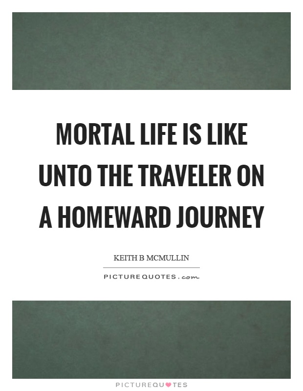 Mortal life is like unto the traveler on a homeward journey Picture Quote #1