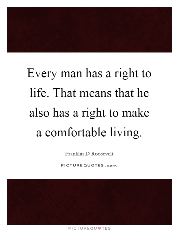 Every man has a right to life. That means that he also has a right to make a comfortable living Picture Quote #1