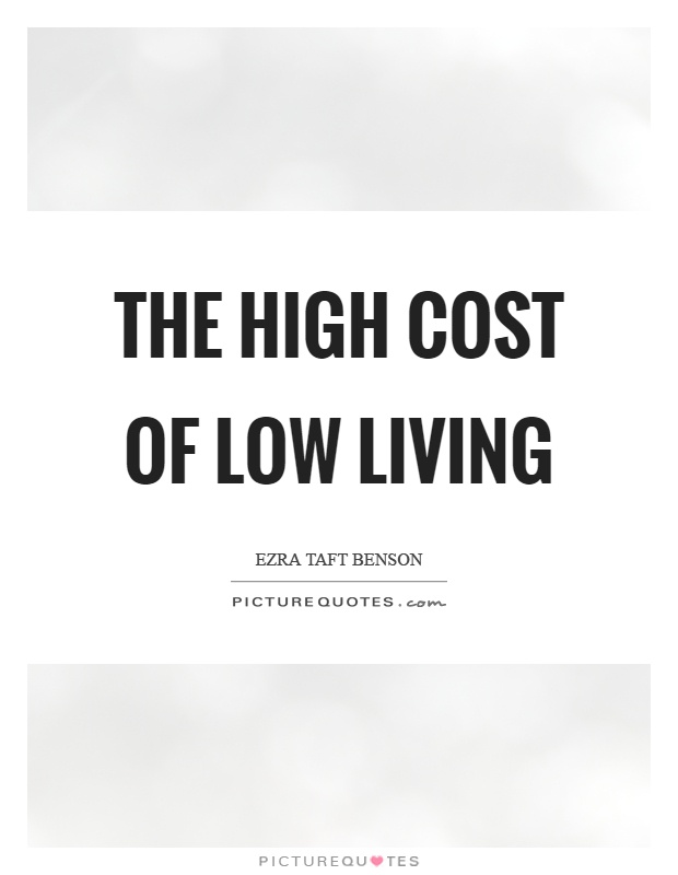 The high cost of low living Picture Quote #1