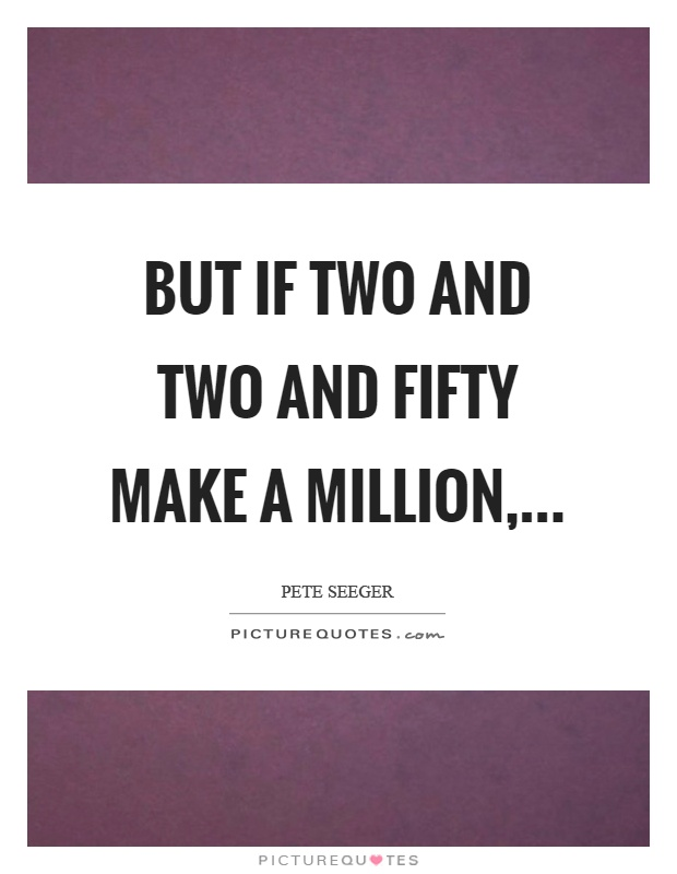 But if two and two and fifty make a million, Picture Quote #1