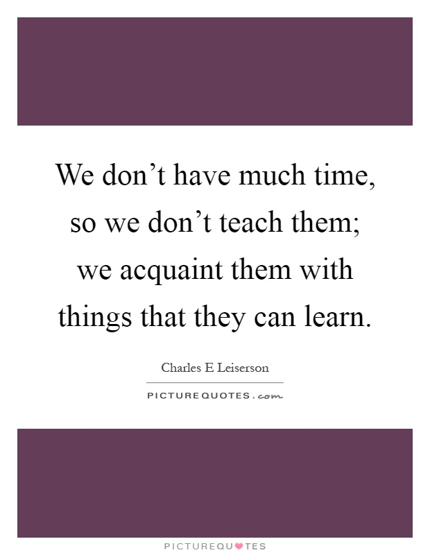 We don't have much time, so we don't teach them; we acquaint them with things that they can learn Picture Quote #1